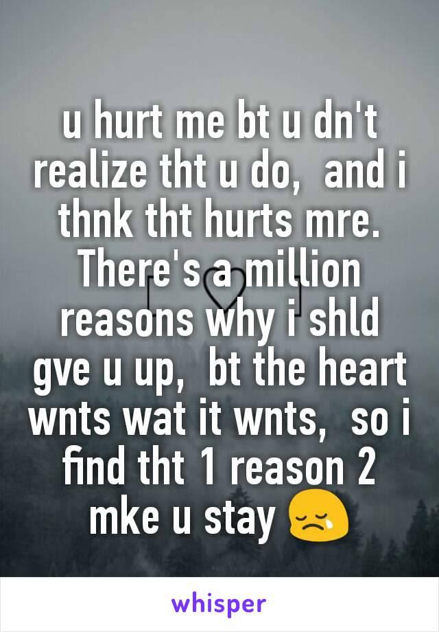 U Hurt Me Bt U Dnt Realize Tht U Do And I Thnk Tht Hurts Mre
