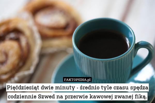 Pięćdziesiąt dwie minuty - średnio – Pięćdziesiąt dwie minuty - średnio tyle czasu spędza codziennie Szwed na przerwie kawowej zwanej fiką.