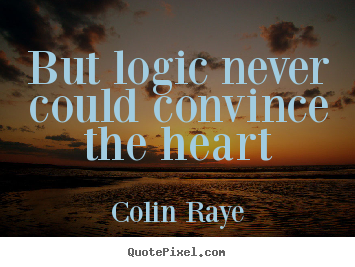 But Logic Never Could Convince The Heart Colin Raye Top Love Quotes