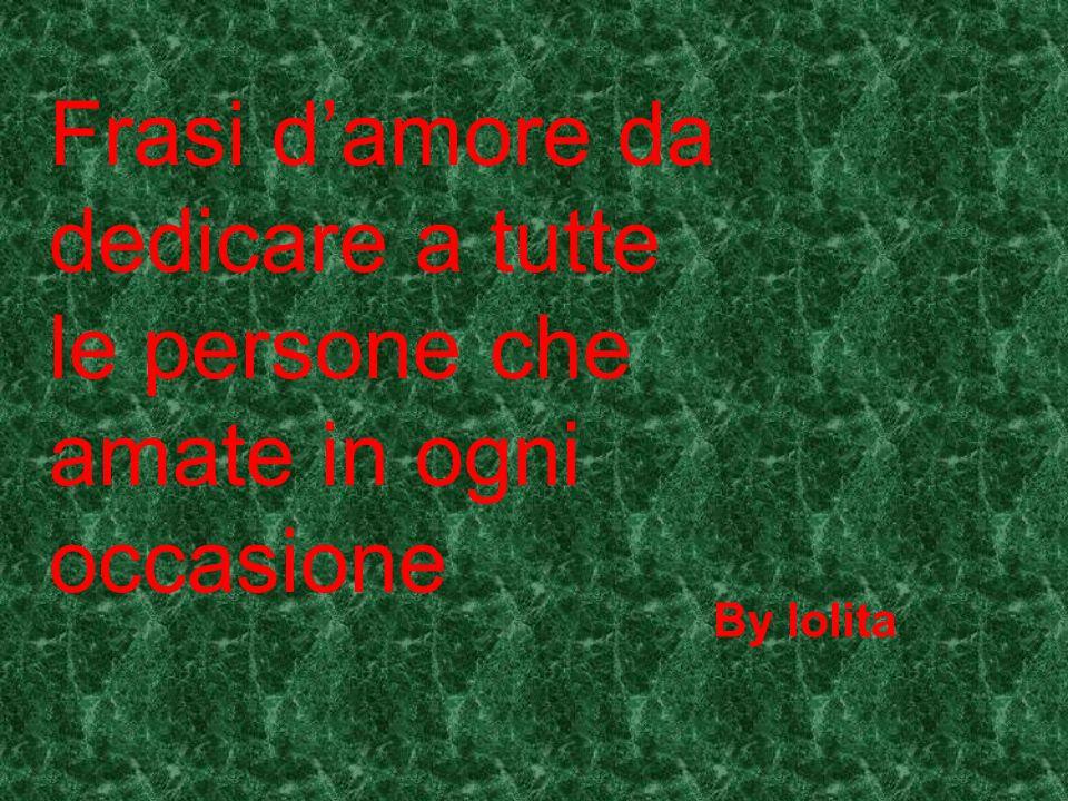 Frasi D Amore Da Dedicare A Tutte Le Persone Che Amate In Ogni