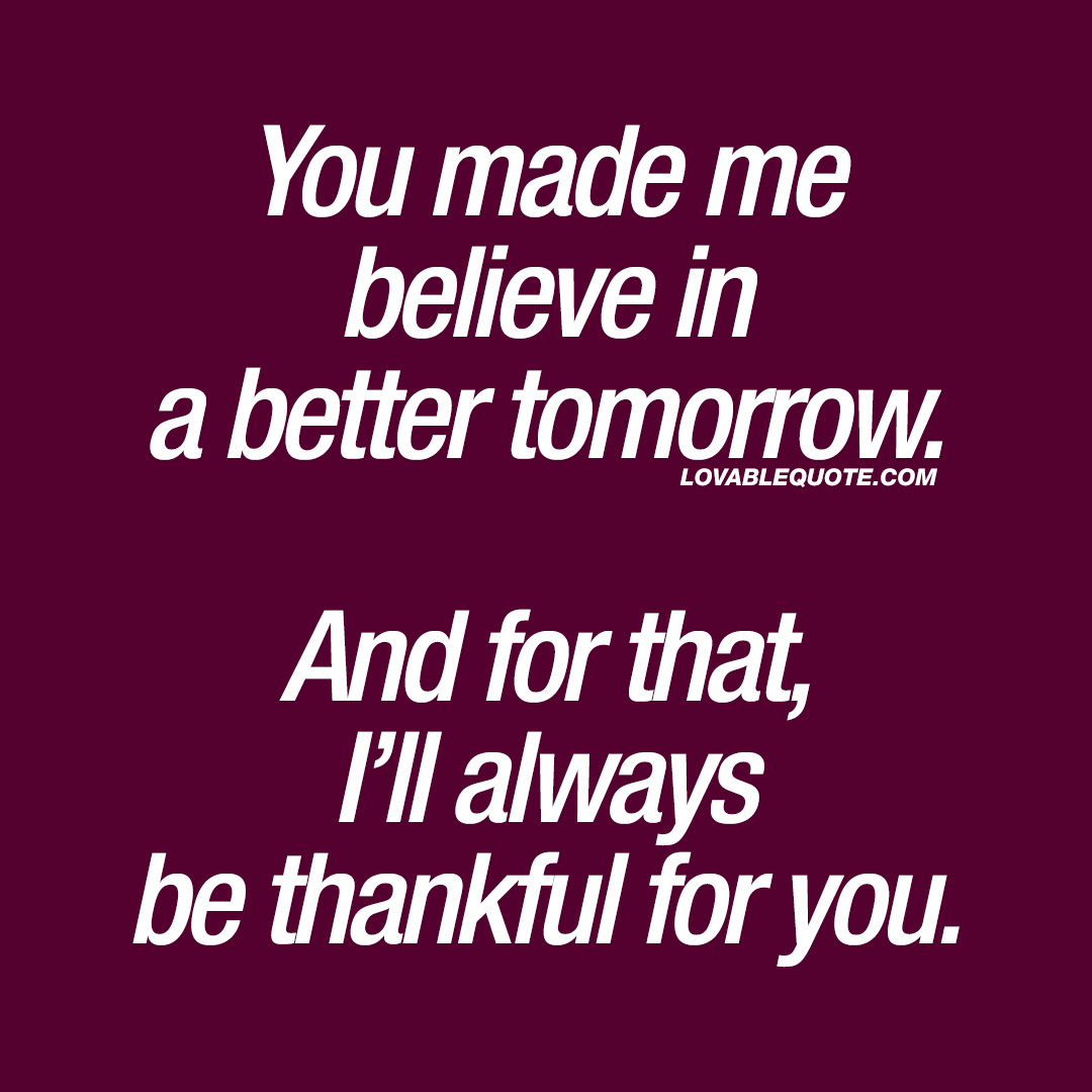 Lovable Quote For Him And Her You Made Me Believe In A Better Tomorrow