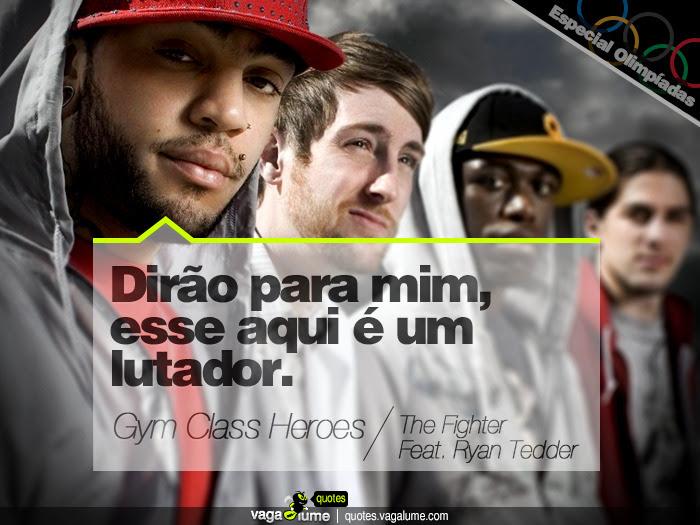 """""""Dirão para mim, esse aqui é um lutador."""" - The Fighter (Feat. Ryan Tedder) (Gym Class Heroes)   Source: vagalume.com.br"""
