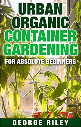 Urban Organic Container Gardening for Absolute Beginners