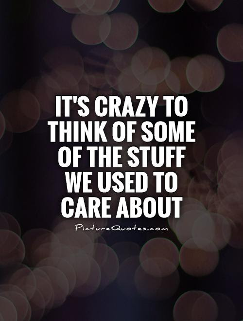 Its Crazy To Think Of Some Of The Stuff We Used To Care About