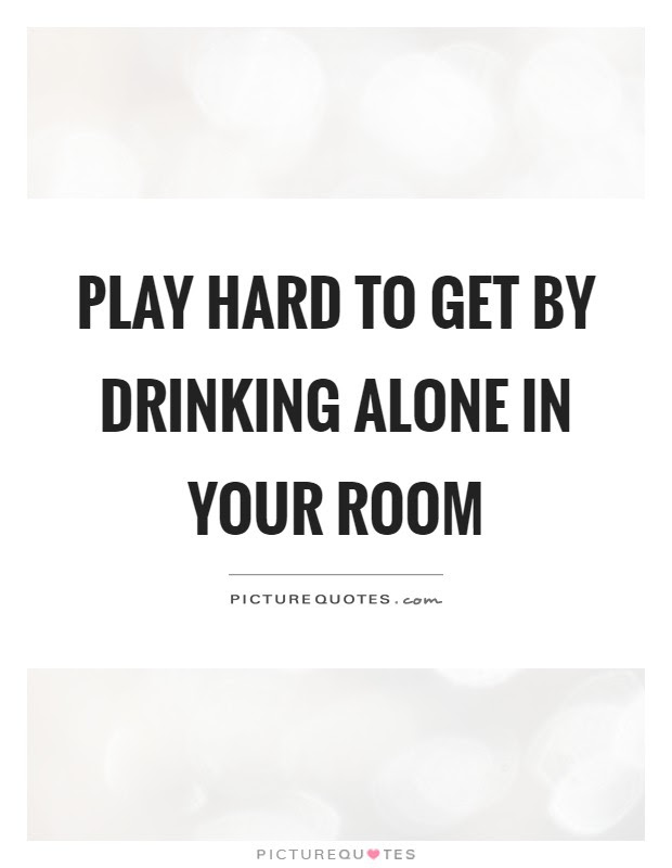 Play Hard To Get By Drinking Alone In Your Room Picture Quotes