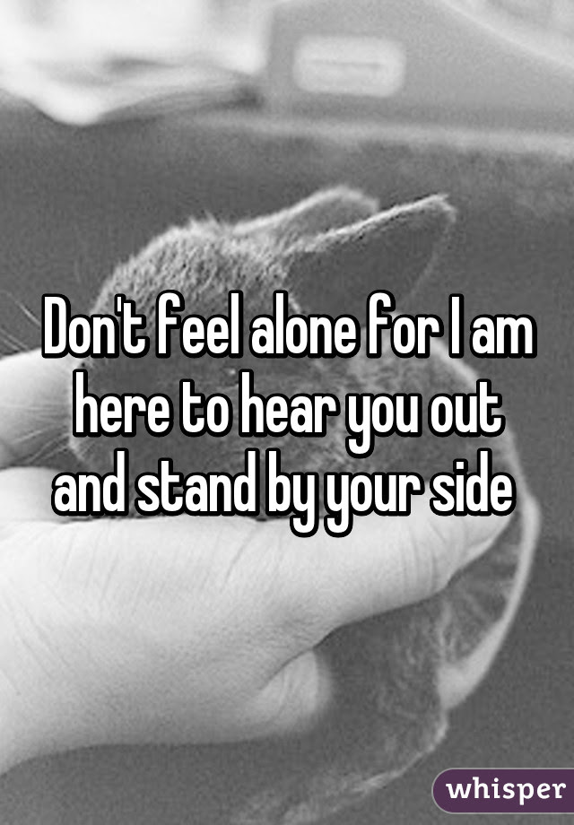 Dont Feel Alone For I Am Here To Hear You Out And Stand By Your