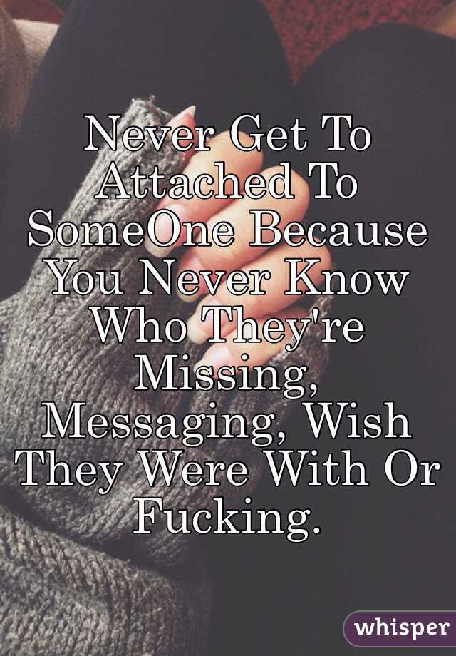 Never Get To Attached To Someone Because You Never Know Who Theyre
