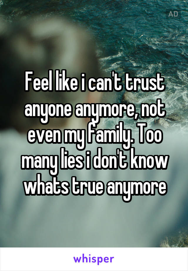 Feel Like I Cant Trust Anyone Anymore Not Even My Family Too Many