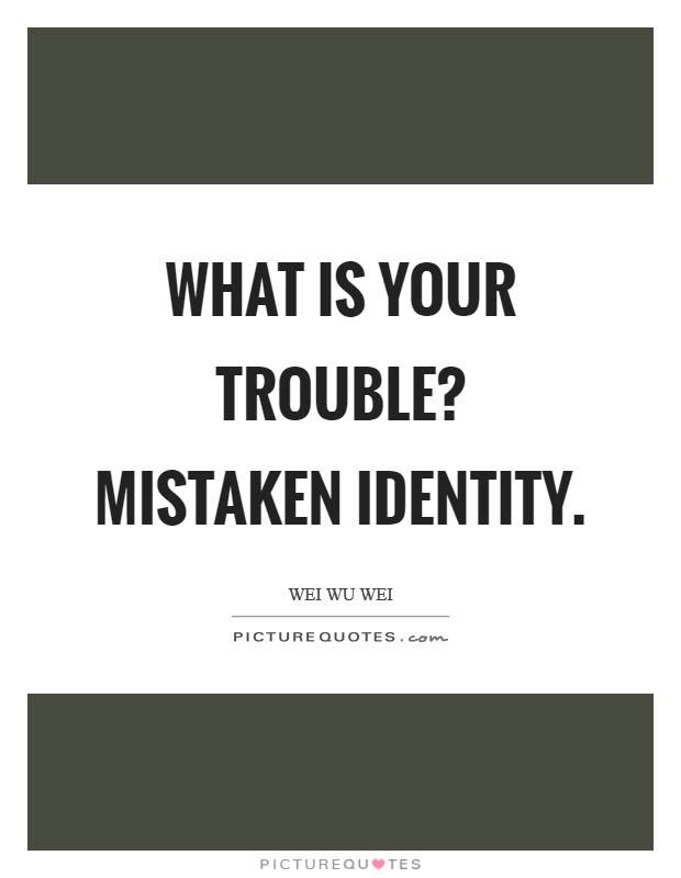 What Is Your Trouble Mistaken Identity Picture Quotes