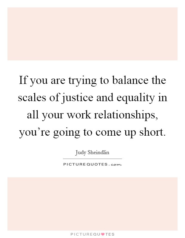 If You Are Trying To Balance The Scales Of Justice And Equality