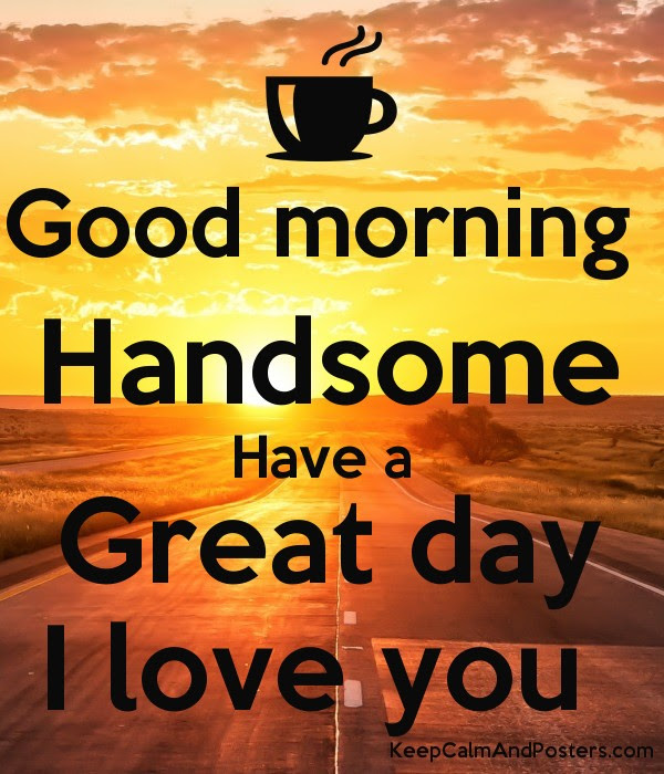 Good Morning Handsome Have A Great Day I Love You Keep Calm And
