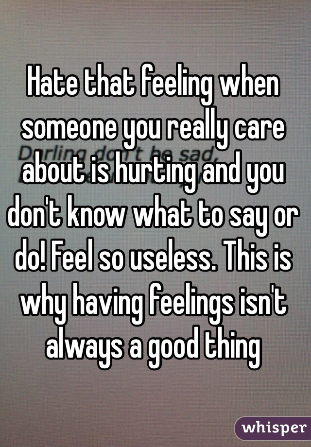 Hate That Feeling When Someone You Really Care About Is Hurting And