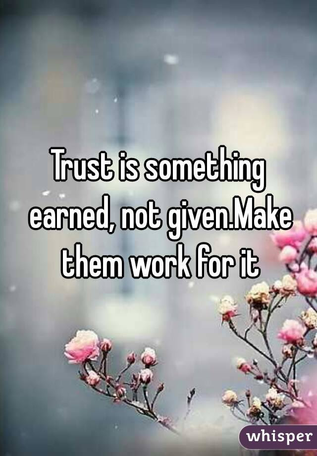 Trust Is Something Earned Not Givenmake Them Work For It