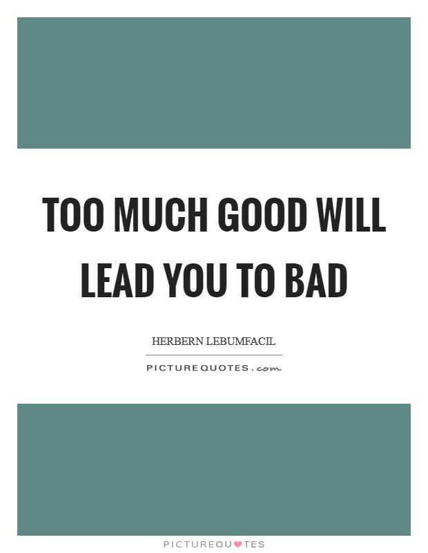 Too Much Good Will Lead You To Bad Picture Quotes