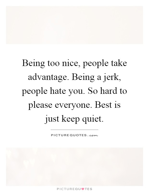 Being Too Nice People Take Advantage Being A Jerk People Hate