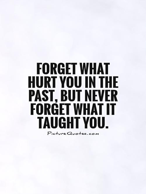 Forget What Hurt You In The Past But Never Forget What It