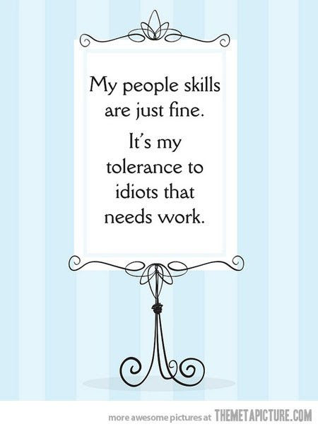... skills are just fine, it's my tolerance to idiots that needs work
