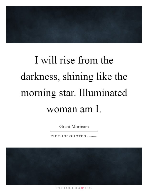 I Will Rise From The Darkness Shining Like The Morning Star