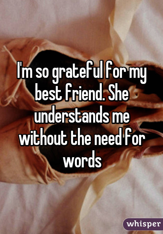 Im So Grateful For My Best Friend She Understands Me Without The