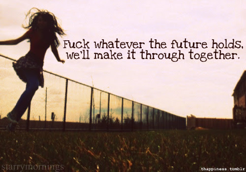 Fuck Whatever The Future Holdswell Make It Through Together