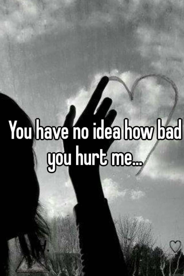You Have No Idea How Bad You Hurt Me