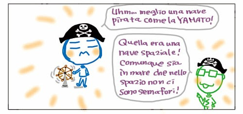 Uhm… meglio una nave pirata come la YAMATO! Quella era una nave spaziale! Comunque sia in mare che nello spazio non ci sono semafori!