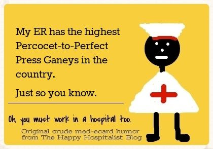 My ER has the highest Percocet-to-Perfect Press Ganeys in the country.  Just so you know nurse ecard humor photo.