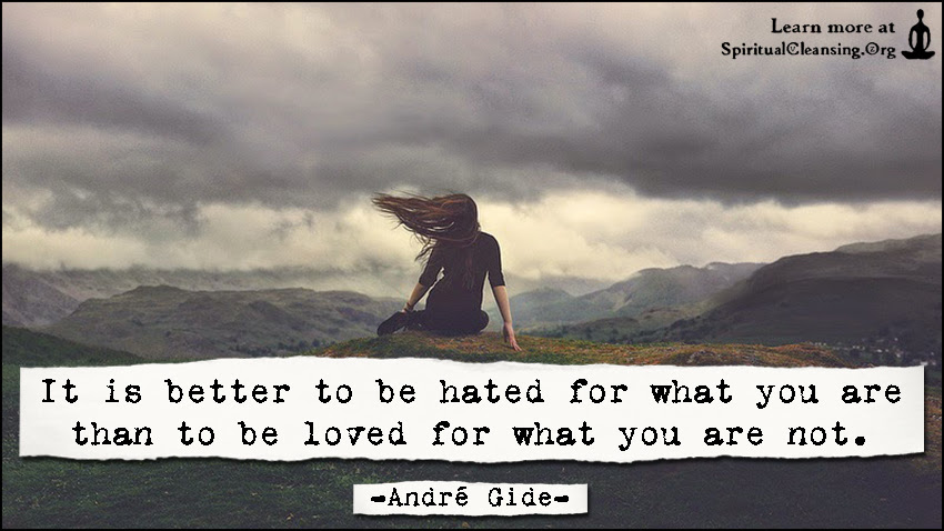 It Is Better To Be Hated For What You Are Than To Be Loved