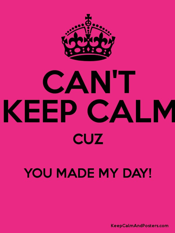 Cant Keep Calm Cuz You Made My Day Keep Calm And Posters