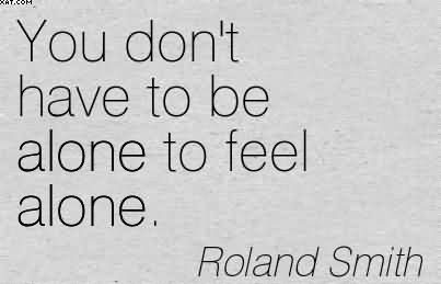 You Dont Have To Be Alone To Feel Alone Roland Smith
