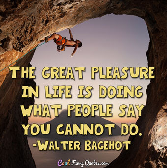 The great pleasure in life is doing what people say you cannot do.