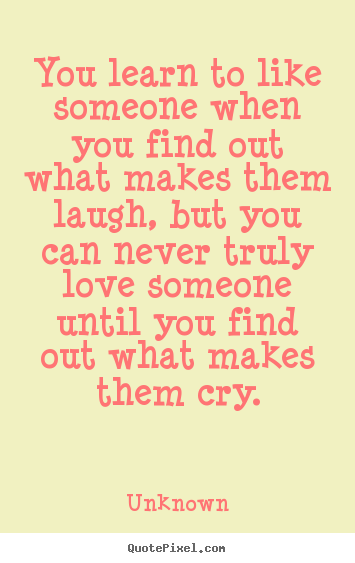 You Learn To Like Someone When You Find Out What Unknown Greatest