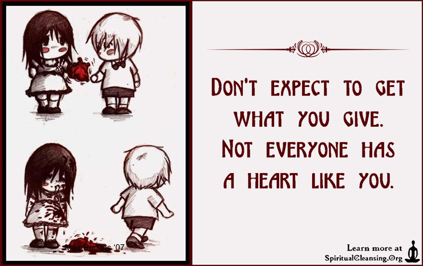 Dont Expect To Get What You Give Not Everyone Has A Heart Like You