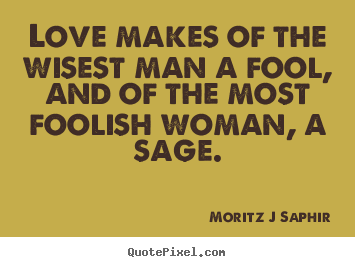 Quotes About Love Love Makes Of The Wisest Man A Fool And Of The