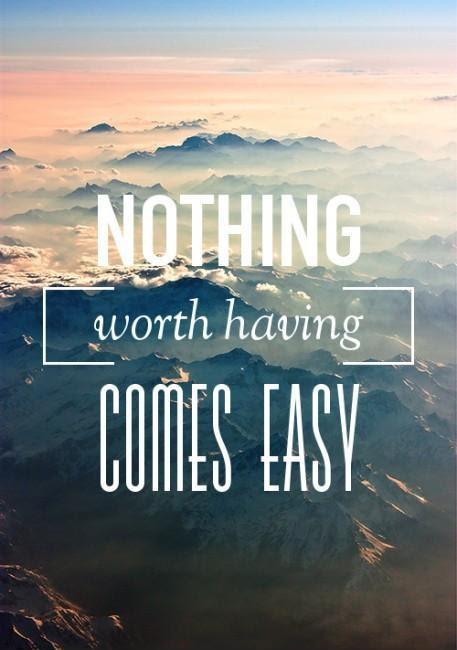Nothing Worth Having Comes Easy Picture Quotes