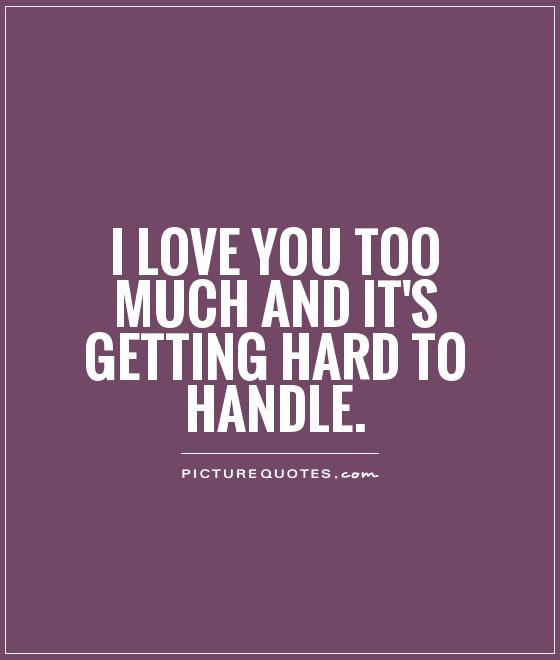 I Love You Too Much And Its Getting Hard To Handle Picture Quotes