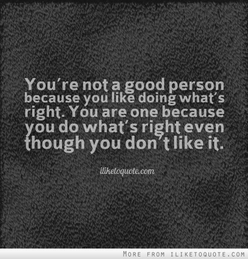 Youre Not A Good Person Because You Like Doing Whats Right You