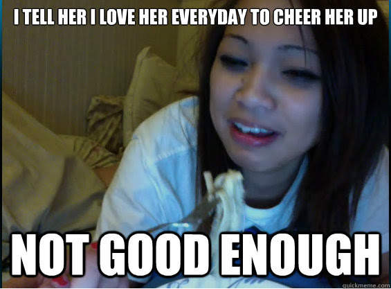 I Tell Her I Love Her Everyday To Cheer Her Up Not Good Enough