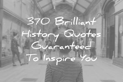 370 Brilliant History Quotes Guaranteed To Inspire You