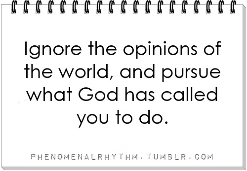 Ignore The Opinions Of The World And Pursue What God Has Called You