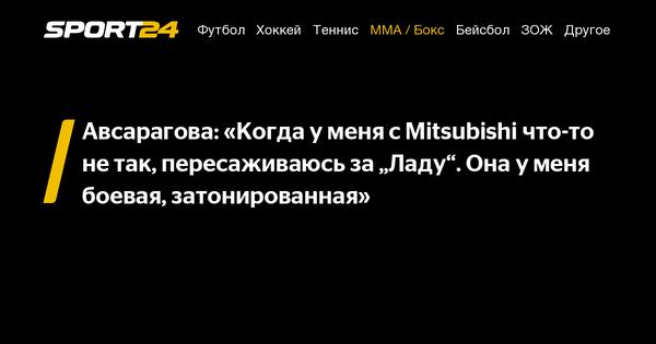 """Авсарагова: «Когда у меня с Mitsubishi что-то не так, пересаживаюсь за """"Ладу"""". Она у меня боевая, затонированная» - 19 августа 2021"""