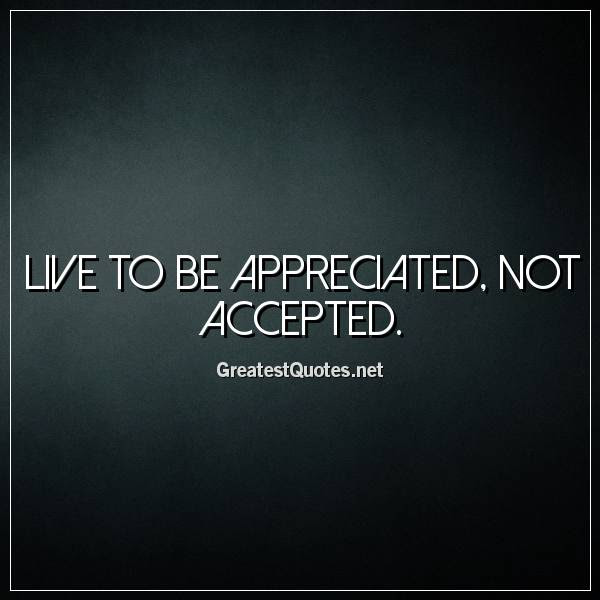 Live To Be Appreciated Not Accepted Free Life Quotes Images And