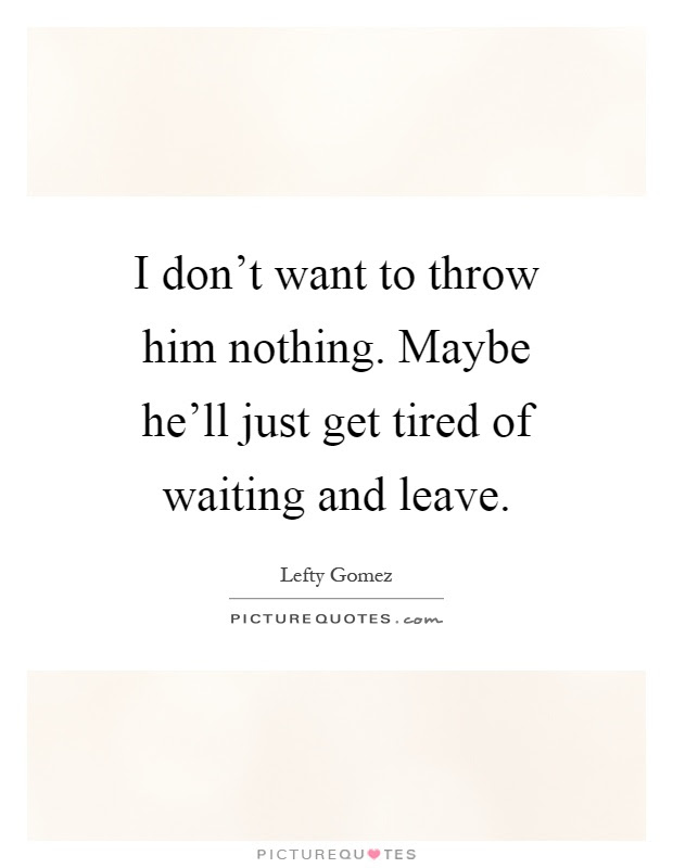 I Dont Want To Throw Him Nothing Maybe Hell Just Get Tired Of