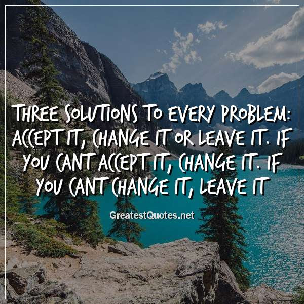 Three Solutions To Every Problem Accept It Change It Or Leave It