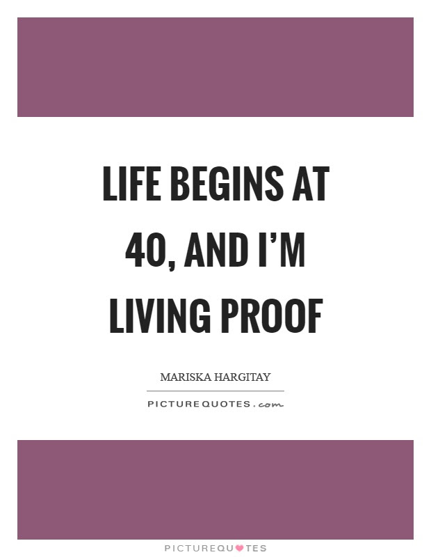 Life Begins At 40 And Im Living Proof Picture Quotes
