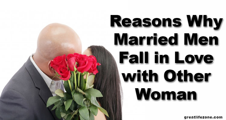 Reasons Why Married Men Fall In Love With Other Woman Great Life Zone