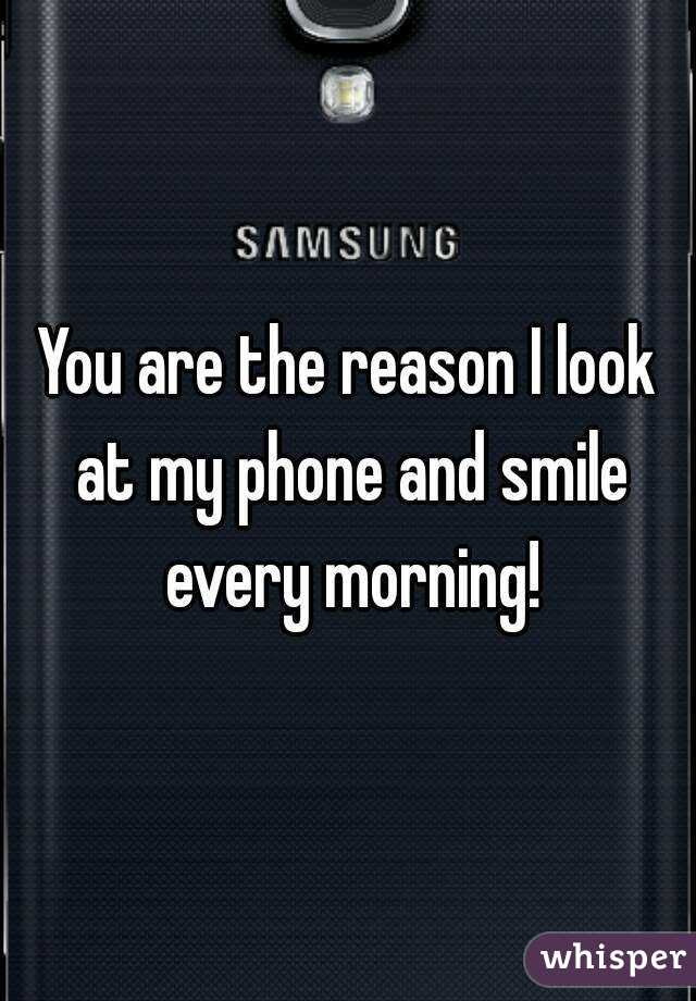 You Are The Reason I Look At My Phone And Smile Every Morning