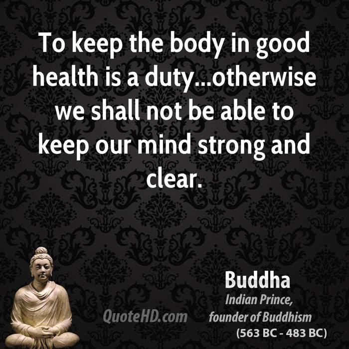 To keep the body in good health is a duty... otherwise  we shall not be able to keep our mind strong and clear.-buddha