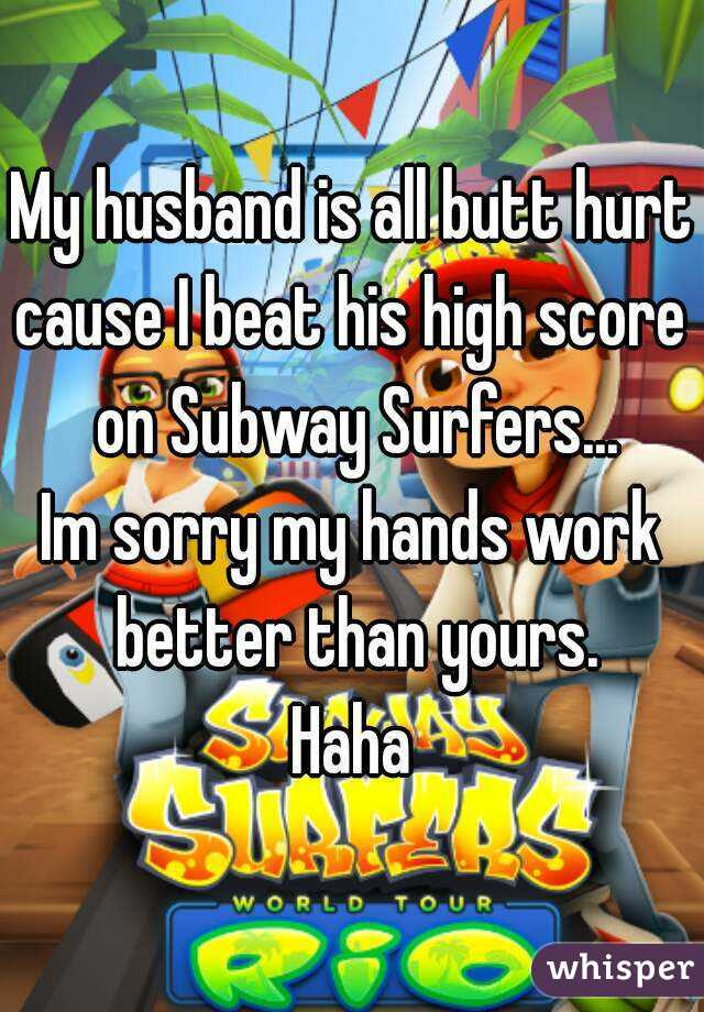 My Husband Is All Butt Hurt Cause I Beat His High Score On Subway