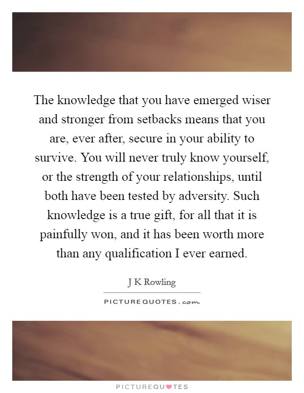 The Knowledge That You Have Emerged Wiser And Stronger From